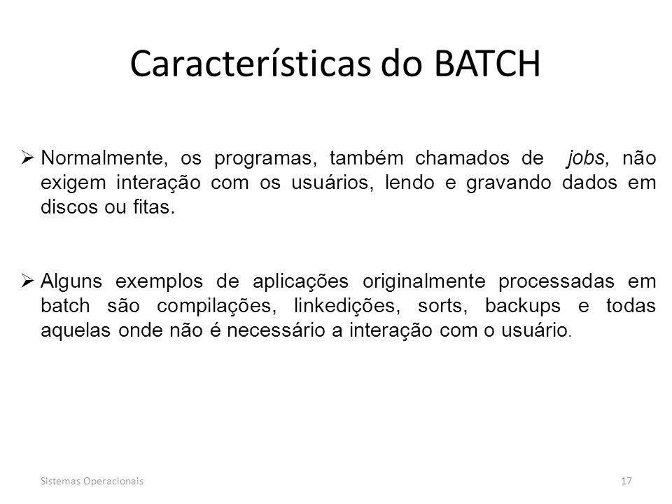 Sistemas Operacionais17 Características do BATCH  Normalmente, os programas, também chamados de jobs, não exigem interação com os usuários, lendo e g