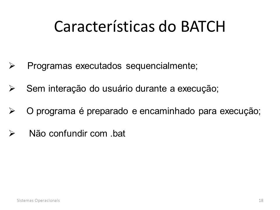 Sistemas Operacionais18 Características do BATCH  Programas executados sequencialmente;  Sem interação do usuário durante a execução;  O programa é