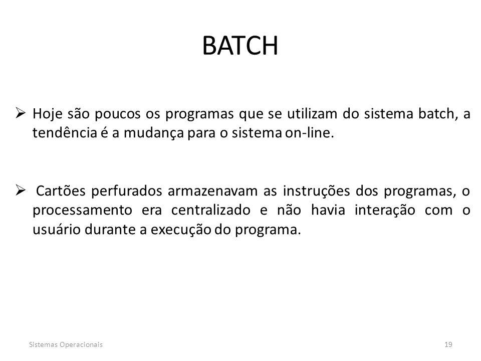 Sistemas Operacionais19 BATCH  Hoje são poucos os programas que se utilizam do sistema batch, a tendência é a mudança para o sistema on-line.  Cartõ