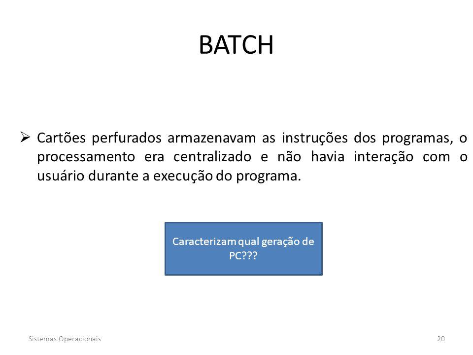Sistemas Operacionais20 BATCH  Cartões perfurados armazenavam as instruções dos programas, o processamento era centralizado e não havia interação com
