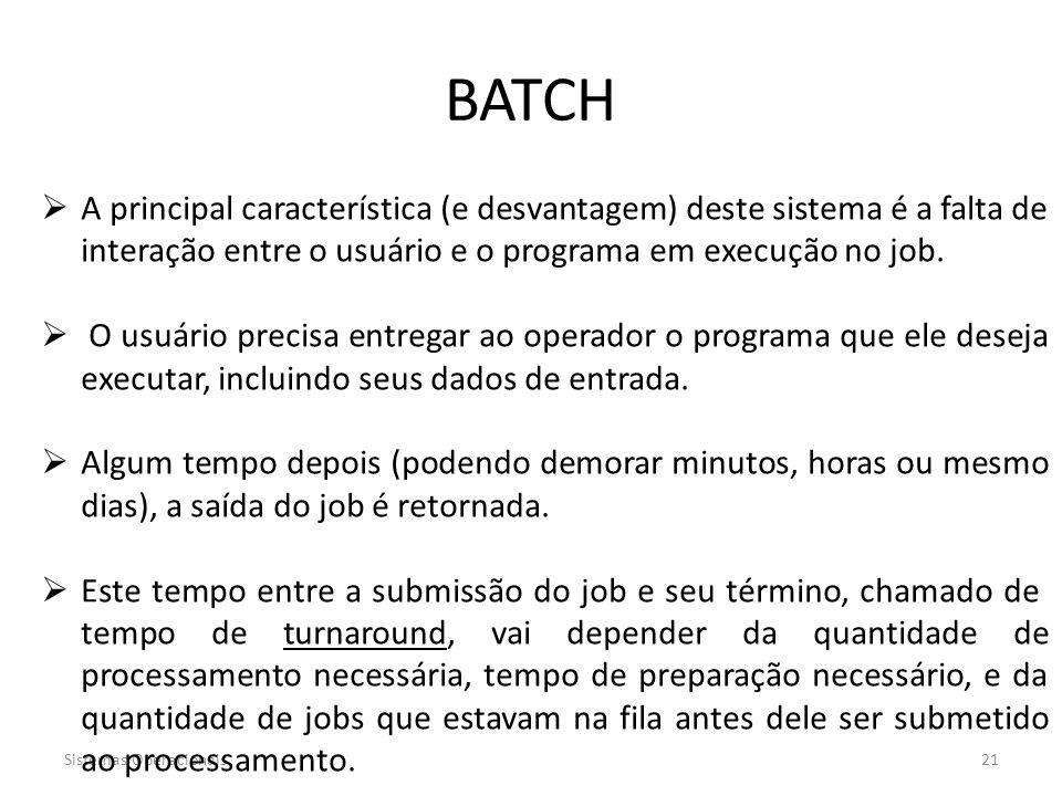 Sistemas Operacionais21 BATCH  A principal característica (e desvantagem) deste sistema é a falta de interação entre o usuário e o programa em execuç