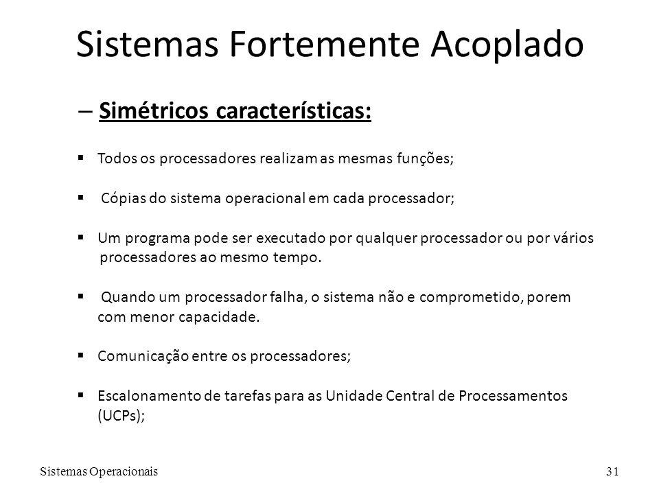 Sistemas Operacionais31 Sistemas Fortemente Acoplado – Simétricos características:  Todos os processadores realizam as mesmas funções;  Cópias do si