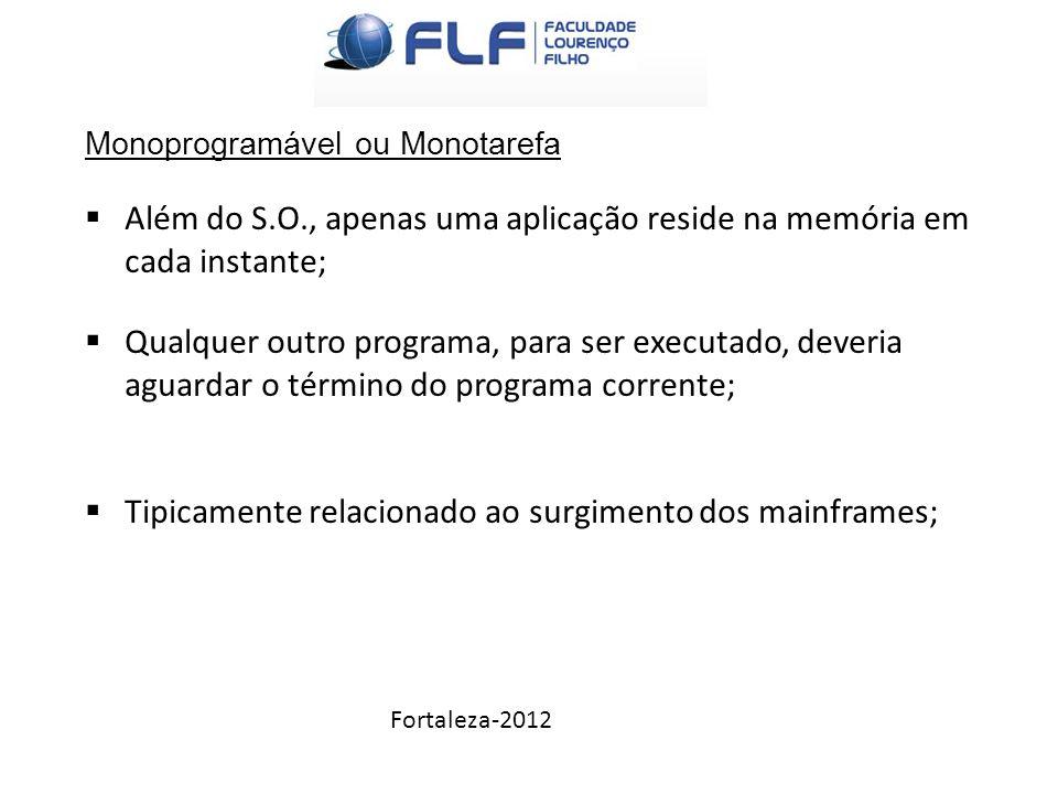 Fortaleza-2012 Monoprogramável ou Monotarefa  Além do S.O., apenas uma aplicação reside na memória em cada instante;  Qualquer outro programa, para