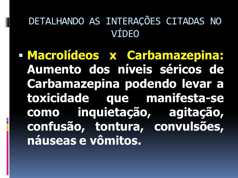 DETALHANDO AS INTERAÇÕES CITADAS NO VÍDEO  Macrolídeos x Carbamazepina: Aumento dos níveis séricos de Carbamazepina podendo levar a toxicidade que manifesta-se como inquietação, agitação, confusão, tontura, convulsões, náuseas e vômitos.