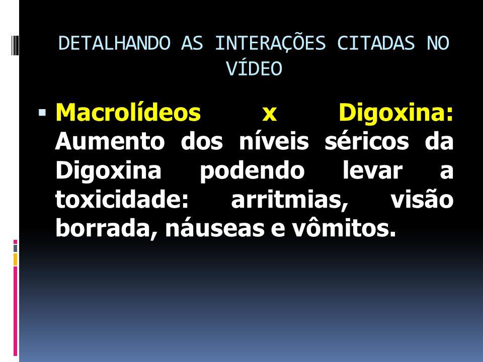 DETALHANDO AS INTERAÇÕES CITADAS NO VÍDEO  Macrolídeos x Digoxina: Aumento dos níveis séricos da Digoxina podendo levar a toxicidade: arritmias, visão borrada, náuseas e vômitos.