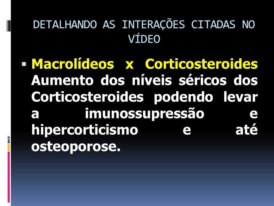 DETALHANDO AS INTERAÇÕES CITADAS NO VÍDEO  Macrolídeos x Corticosteroides Aumento dos níveis séricos dos Corticosteroides podendo levar a imunossupressão e hipercorticismo e até osteoporose.