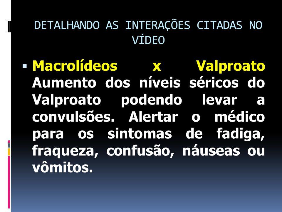 DETALHANDO AS INTERAÇÕES CITADAS NO VÍDEO  Macrolídeos x Valproato Aumento dos níveis séricos do Valproato podendo levar a convulsões.