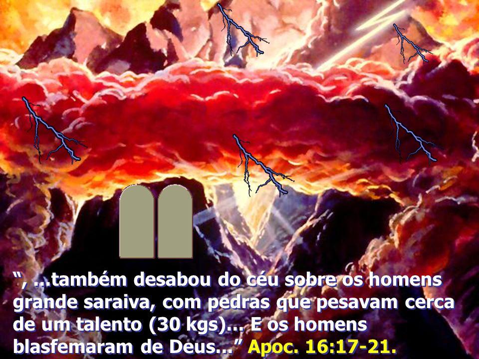 ,...também desabou do céu sobre os homens grande saraiva, com pedras que pesavam cerca de um talento (30 kgs)...