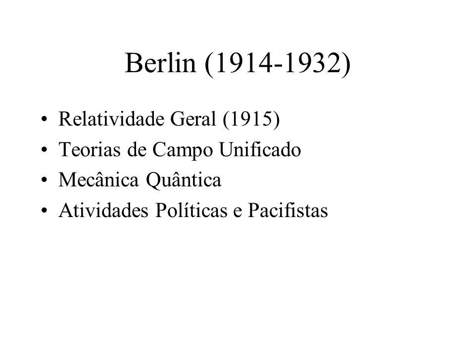 Berlin (1914-1932) •Relatividade Geral (1915) •Teorias de Campo Unificado •Mecânica Quântica •Atividades Políticas e Pacifistas