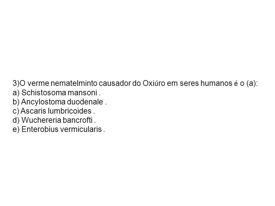 3)O verme nematelminto causador do Oxi ú ro em seres humanos é o (a): a) Schistosoma mansoni. b) Ancylostoma duodenale. c) Ascaris lumbricoides. d) Wu