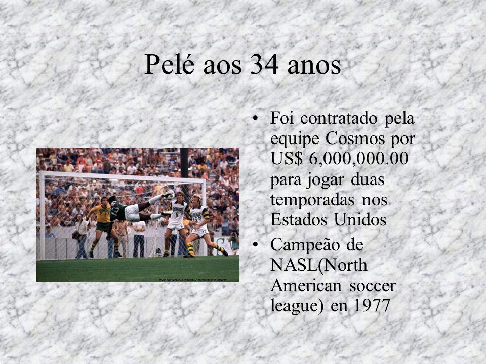 Pelé aos 34 anos •Foi contratado pela equipe Cosmos por US$ 6,000,000.00 para jogar duas temporadas nos Estados Unidos •Campeão de NASL(North American
