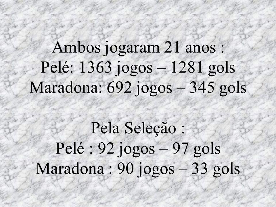 Ambos jogaram 21 anos : Pelé: 1363 jogos – 1281 gols Maradona: 692 jogos – 345 gols Pela Seleção : Pelé : 92 jogos – 97 gols Maradona : 90 jogos – 33