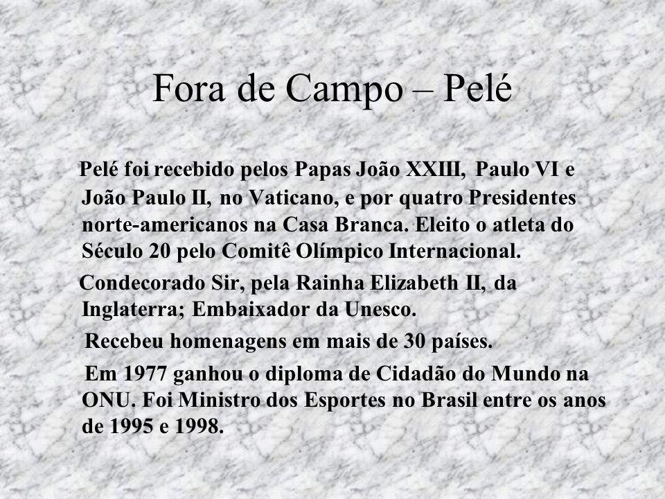 Fora de Campo – Pelé Pelé foi recebido pelos Papas João XXIII, Paulo VI e João Paulo II, no Vaticano, e por quatro Presidentes norte-americanos na Cas