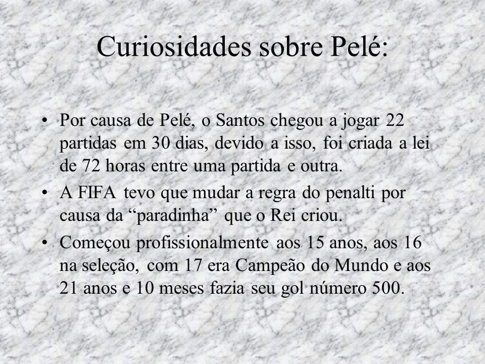 Curiosidades sobre Pelé: •Por causa de Pelé, o Santos chegou a jogar 22 partidas em 30 dias, devido a isso, foi criada a lei de 72 horas entre uma par