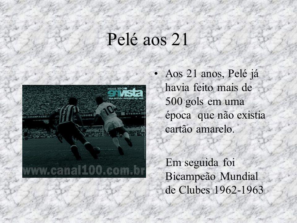 Pelé aos 21 •Aos 21 anos, Pelé já havia feito mais de 500 gols em uma época que não existia cartão amarelo. Em seguida foi Bicampeão Mundial de Clubes