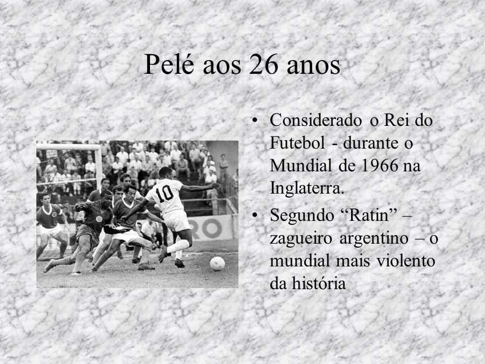 """Pelé aos 26 anos •Considerado o Rei do Futebol - durante o Mundial de 1966 na Inglaterra. •Segundo """"Ratin"""" – zagueiro argentino – o mundial mais viole"""