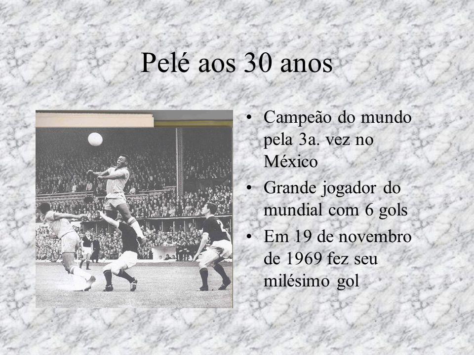 Pelé aos 30 anos •Campeão do mundo pela 3a. vez no México •Grande jogador do mundial com 6 gols •Em 19 de novembro de 1969 fez seu milésimo gol