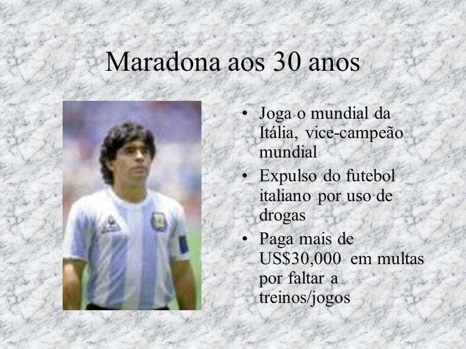 Maradona aos 30 anos •Joga o mundial da Itália, vice-campeão mundial •Expulso do futebol italiano por uso de drogas •Paga mais de US$30,000 em multas