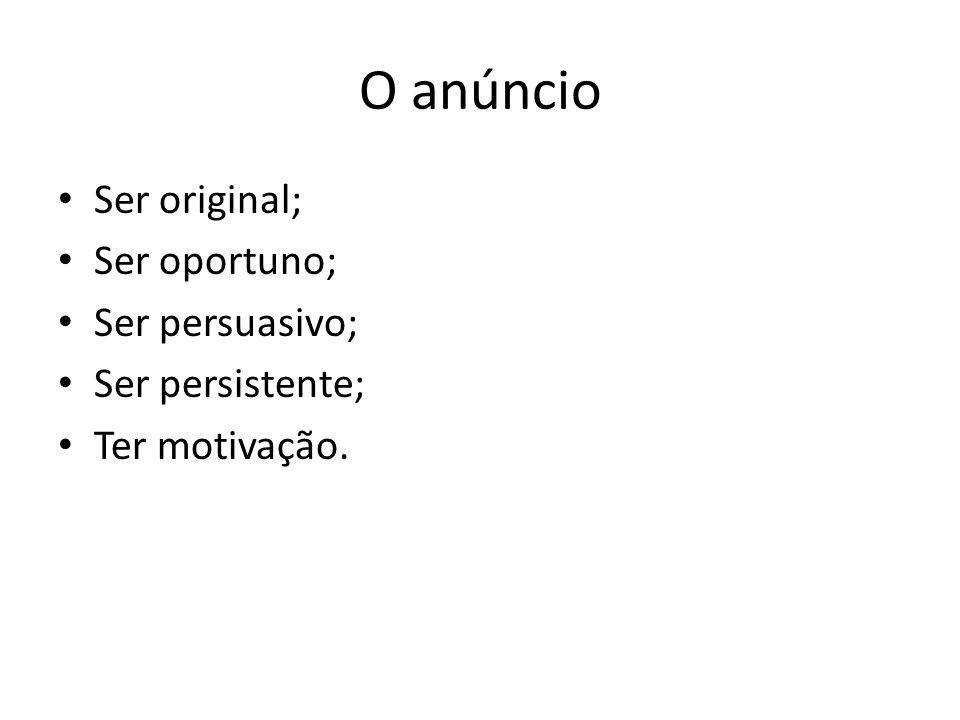 O anúncio • Ser original; • Ser oportuno; • Ser persuasivo; • Ser persistente; • Ter motivação.