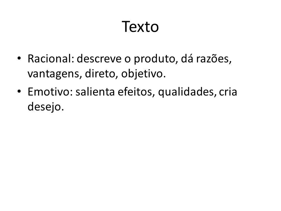Texto • Racional: descreve o produto, dá razões, vantagens, direto, objetivo. • Emotivo: salienta efeitos, qualidades, cria desejo.