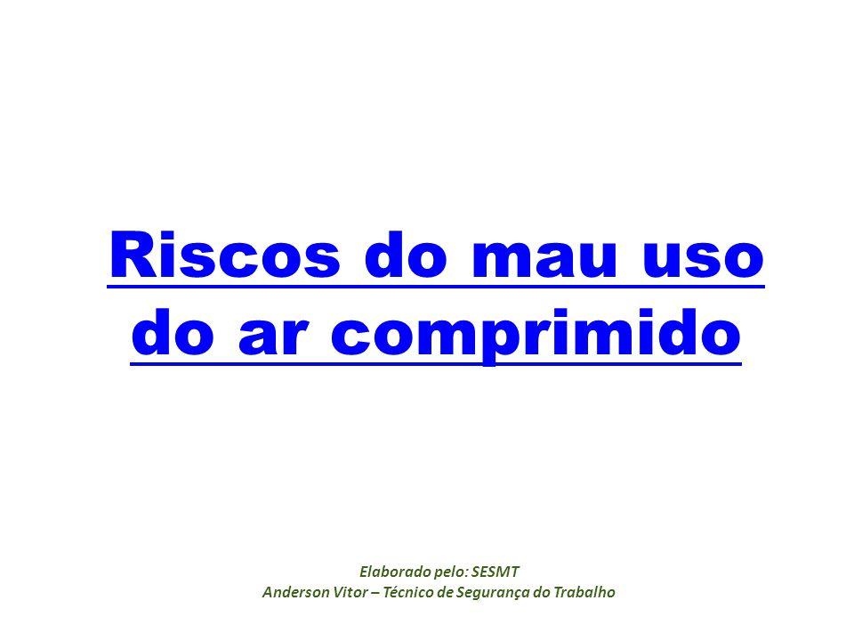 Riscos do mau uso do ar comprimido Elaborado pelo: SESMT Anderson Vitor – Técnico de Segurança do Trabalho