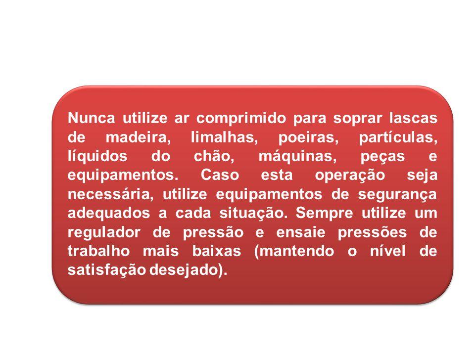 5 Nunca utilize ar comprimido para soprar lascas de madeira, limalhas, poeiras, partículas, líquidos do chão, máquinas, peças e equipamentos.