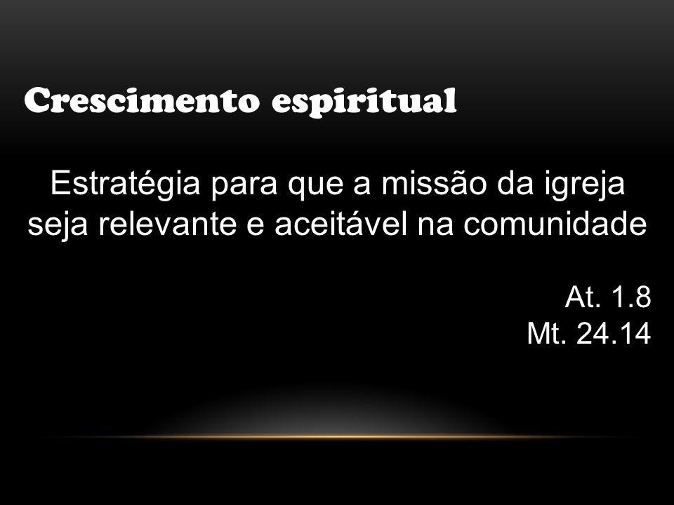 Crescimento espiritual Estratégia para que a missão da igreja seja relevante e aceitável na comunidade At. 1.8 Mt. 24.14