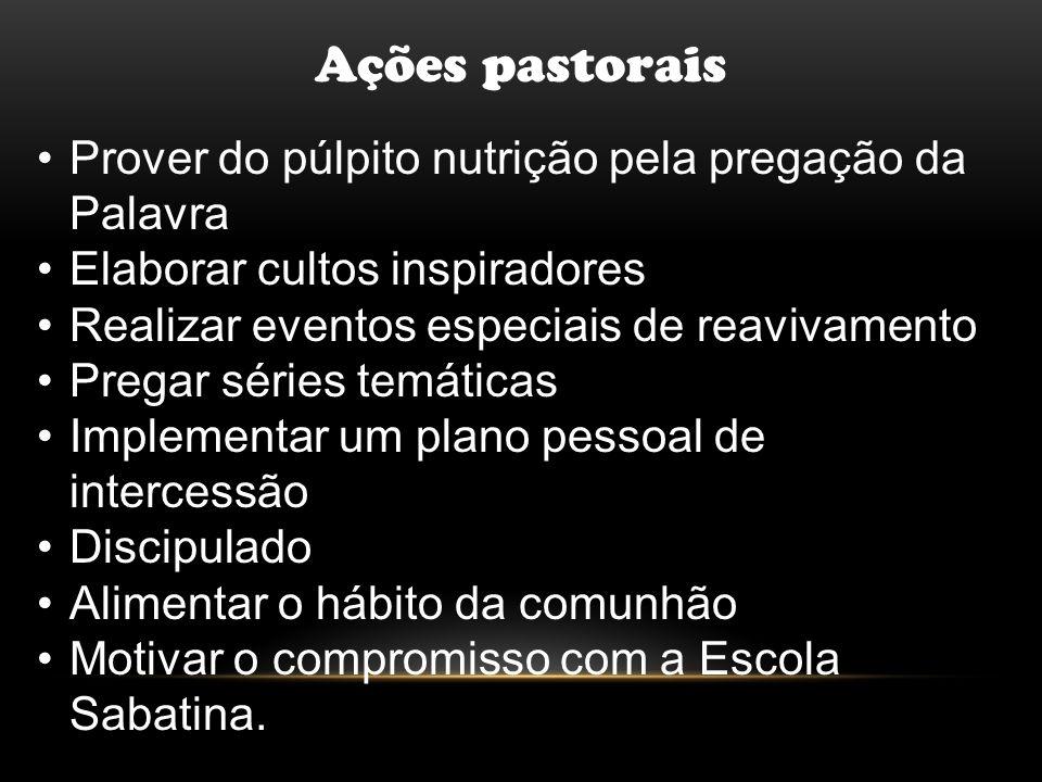 Ações pastorais •Prover do púlpito nutrição pela pregação da Palavra •Elaborar cultos inspiradores •Realizar eventos especiais de reavivamento •Pregar