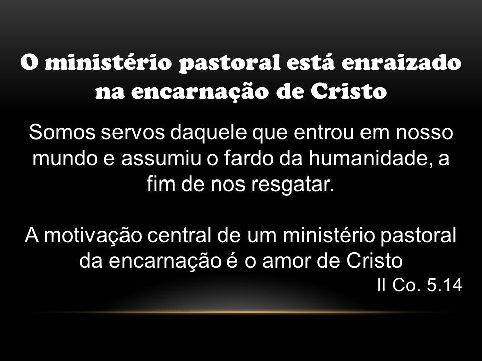 O ministério pastoral está enraizado na encarnação de Cristo Somos servos daquele que entrou em nosso mundo e assumiu o fardo da humanidade, a fim de
