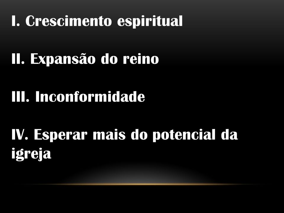 I. Crescimento espiritual II. Expansão do reino III. Inconformidade IV. Esperar mais do potencial da igreja