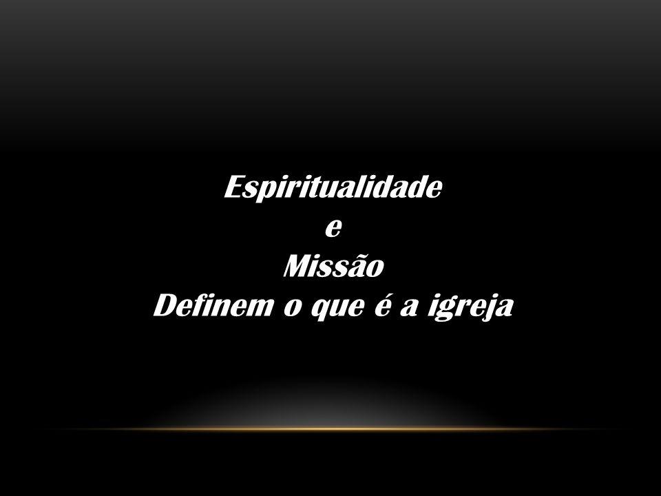 Espiritualidade e Missão Definem o que é a igreja