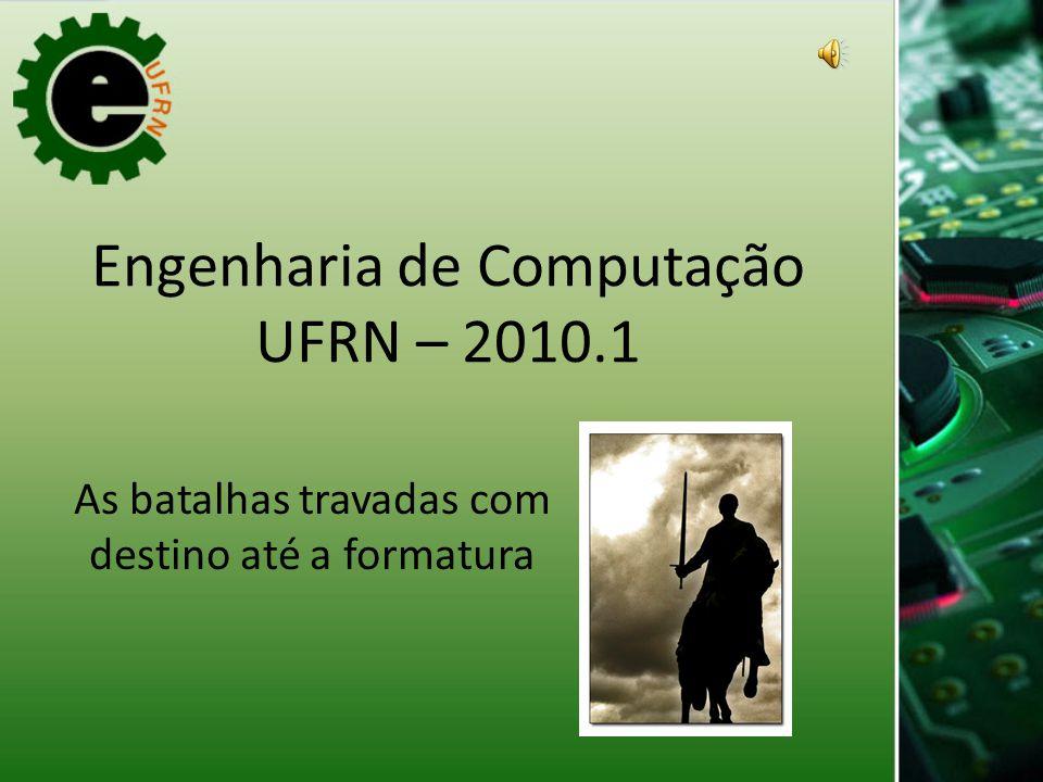 Engenharia de Computação UFRN – 2010.1 As batalhas travadas com destino até a formatura