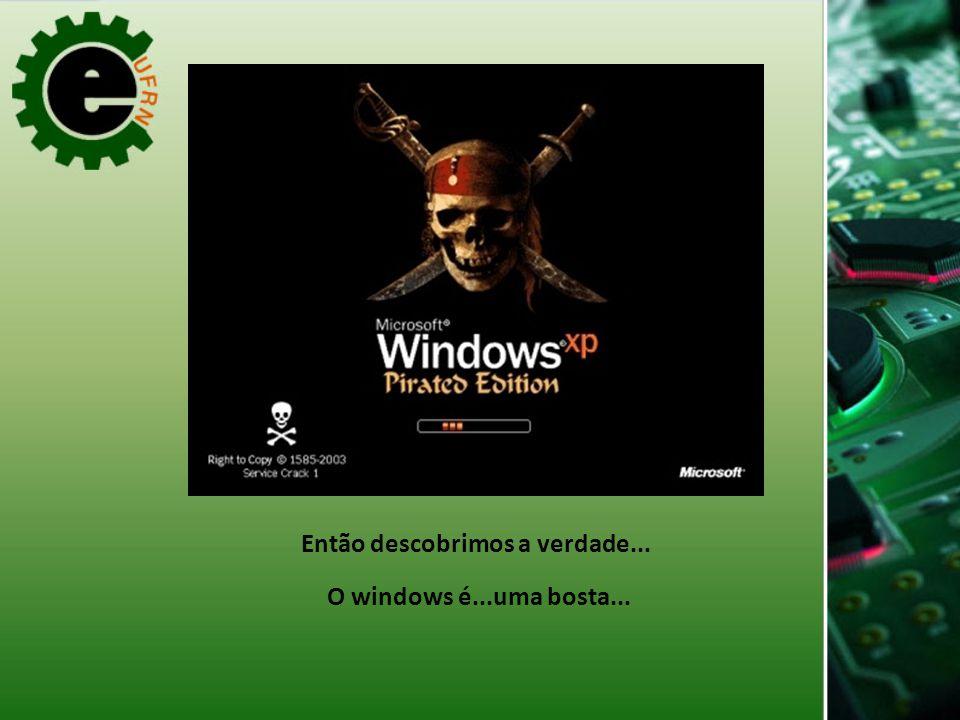 Então descobrimos a verdade... O windows é...uma bosta...
