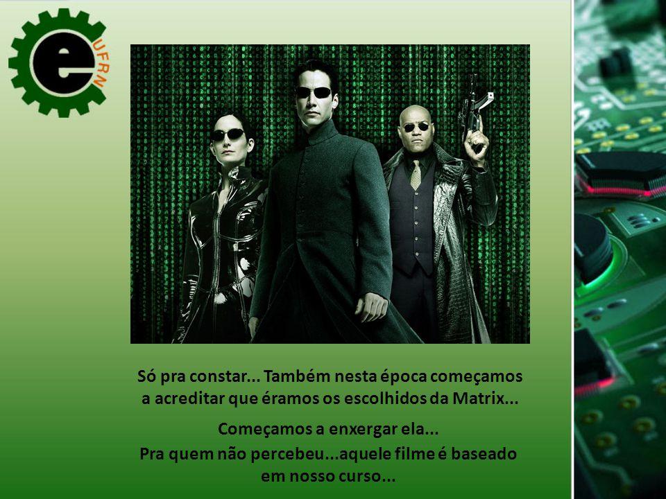 Só pra constar...Também nesta época começamos a acreditar que éramos os escolhidos da Matrix...