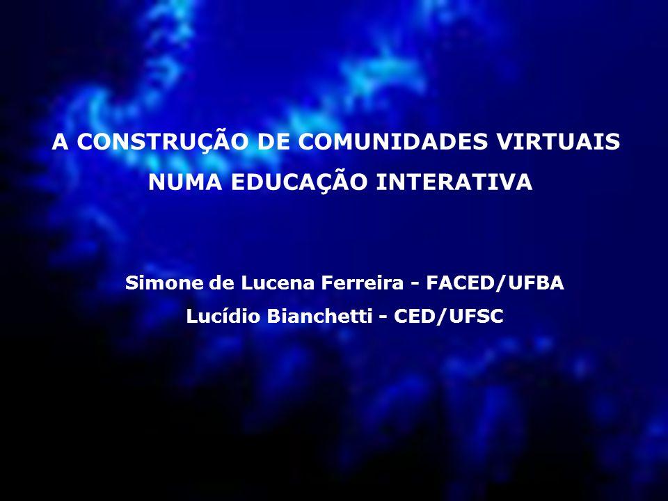 A CONSTRUÇÃO DE COMUNIDADES VIRTUAIS NUMA EDUCAÇÃO INTERATIVA Simone de Lucena Ferreira - FACED/UFBA Lucídio Bianchetti - CED/UFSC