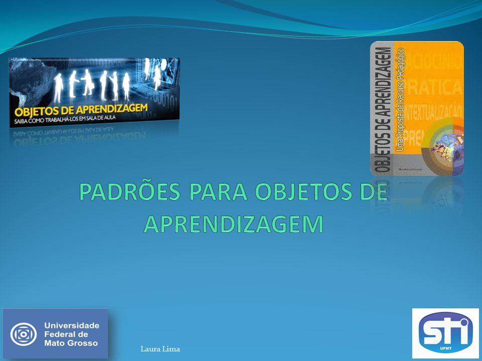 Padrões para Objetos de Aprendizagem b) Advanced Distributed Learning (ADL) e Sharable Content Object Reference Model (SCORM) c) Padrão OBAA (Padrão de Metadados de Objetos de Aprendizagem) a) Instructional Management Systems (IMS) Laura Lima