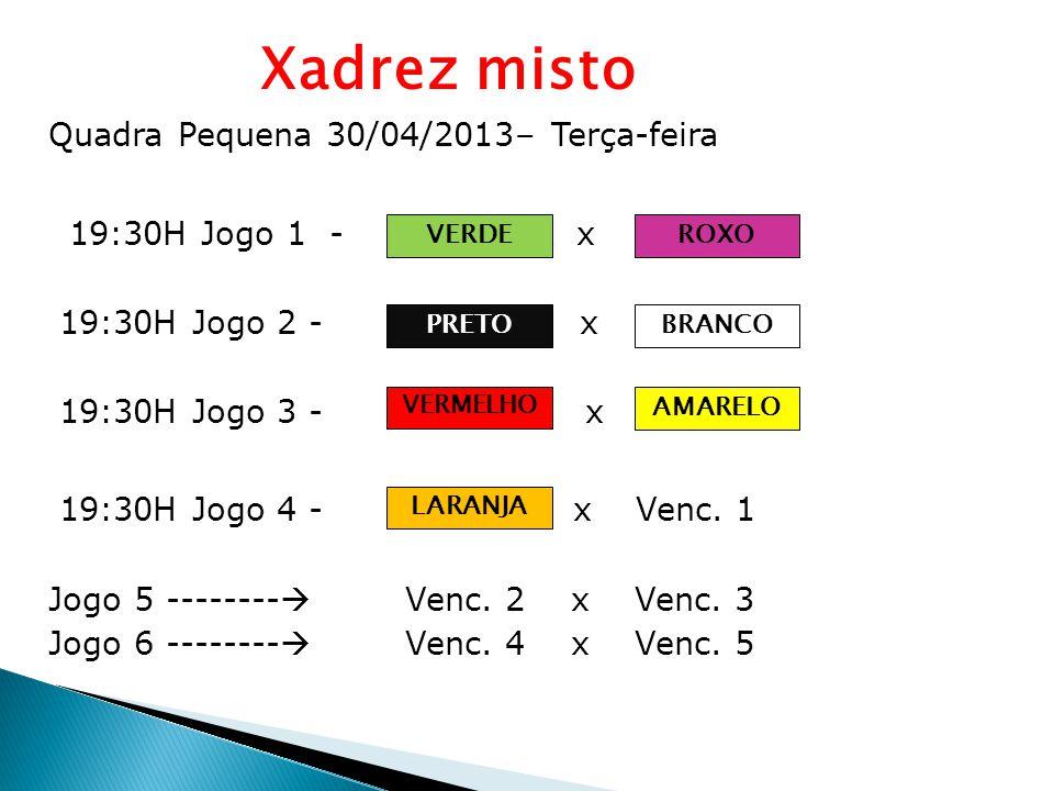 Xadrez misto Quadra Pequena 30/04/2013– Terça-feira 19:30H Jogo 1 - Equipe A x B 19:30H Jogo 2 - Equipe C x 19:30H Jogo 3 - x 19:30H Jogo 4 - x Venc.