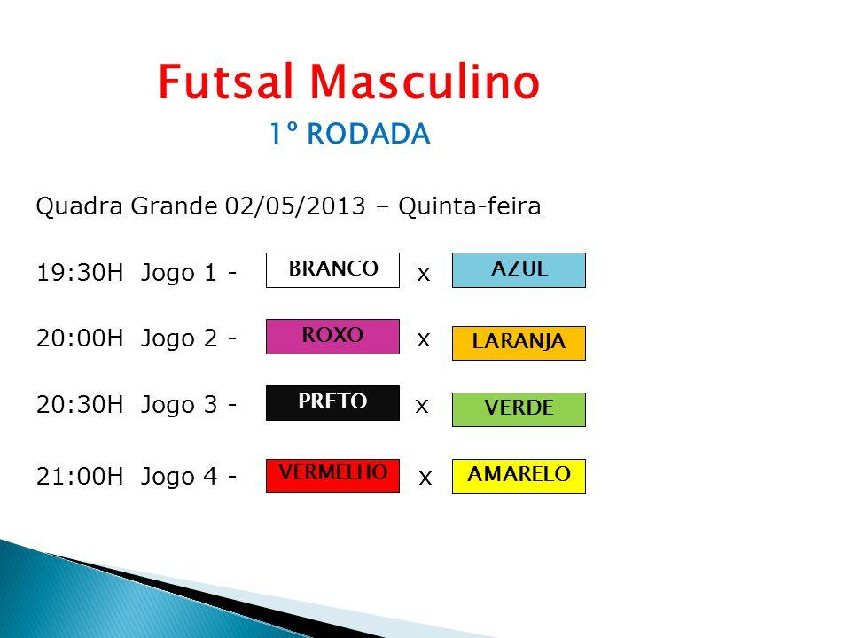 Futsal Masculino 1º RODADA Quadra Grande 02/05/2013 – Quinta-feira 19:30H Jogo 1 - Equipe A x Equipe B 20:00H Jogo 2 - Equipe C x Equipe D 20:30H Jogo