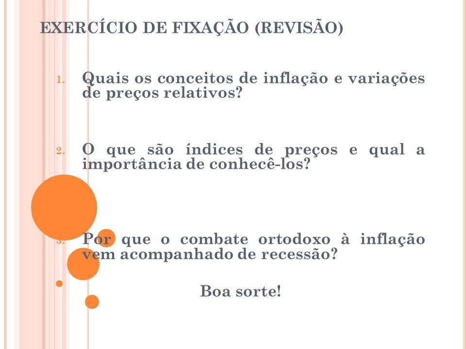 EXERCÍCIO DE FIXAÇÃO (REVISÃO) 1. Quais os conceitos de inflação e variações de preços relativos? 2. O que são índices de preços e qual a importância