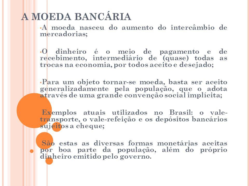 A MOEDA BANCÁRIA - O BALANÇO DE UM BANCO • A composição do balanço patrimonial de qualquer empresa tem duas listas: a do ativo e a do passivo; • O ativo (haveres e direitos) são: a sede e os empréstimos concedidos; • O passivo (deveres e obrigações) são: depósitos feitos pelos clientes e pelo capital do próprio banco; • Os bancos e os intermediários financeiros em geral captam recursos a uma determinada taxa de juros(taxa de captação), e emprestam (ou aplicam em títulos) a uma taxa de aplicação mais elevada; • Nestas operações, os bancos embutem um spread – a diferença entre a taxa de aplicação e a taxa de captação.