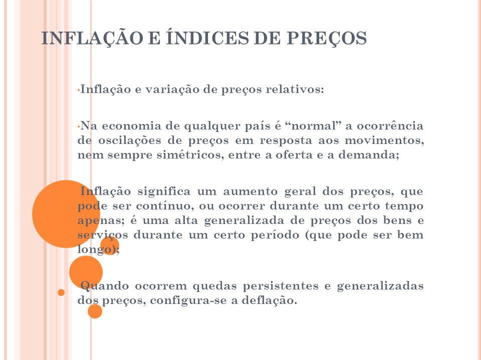 CONSEQUÊNCIAS DA INFLAÇÃO • Para a sociedade a consequência do movimento inflacionário é perversa; • A moeda ao perder seu poder de compra, eleva os custos nominais dos produtos, e como todos os preços e salários não são reajustados na mesma proporção, a inflação acaba impondo custos elevados e desiguais para os mais diversos segmentos da economia; • A inflação deteriora o salário nominal no mercado de trabalho; • A inflação dificulta o cálculo dos custos empresariais e suas projeções de preços futuros; portanto, ao aumentar a incerteza, a inflação reduz o investimento e o crescimento da economia.