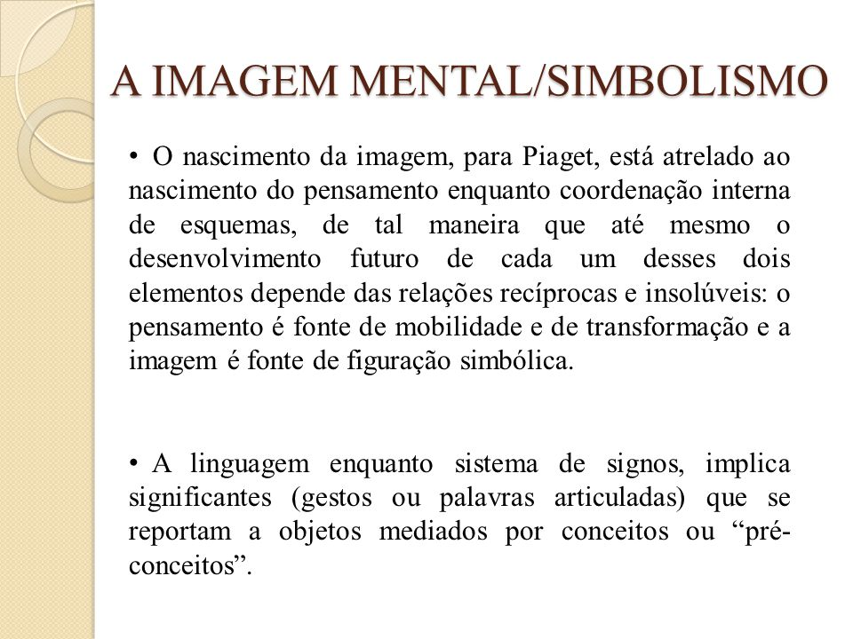 A IMAGEM MENTAL/SIMBOLISMO • O nascimento da imagem, para Piaget, está atrelado ao nascimento do pensamento enquanto coordenação interna de esquemas,