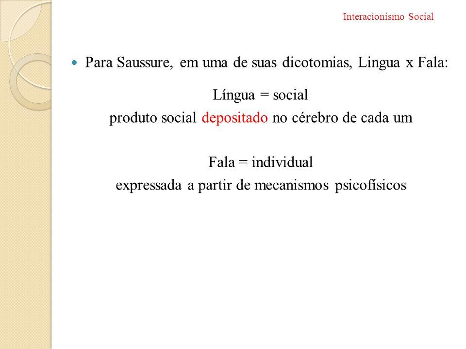  Para Saussure, em uma de suas dicotomias, Lingua x Fala: Língua = social produto social depositado no cérebro de cada um Fala = individual expressad