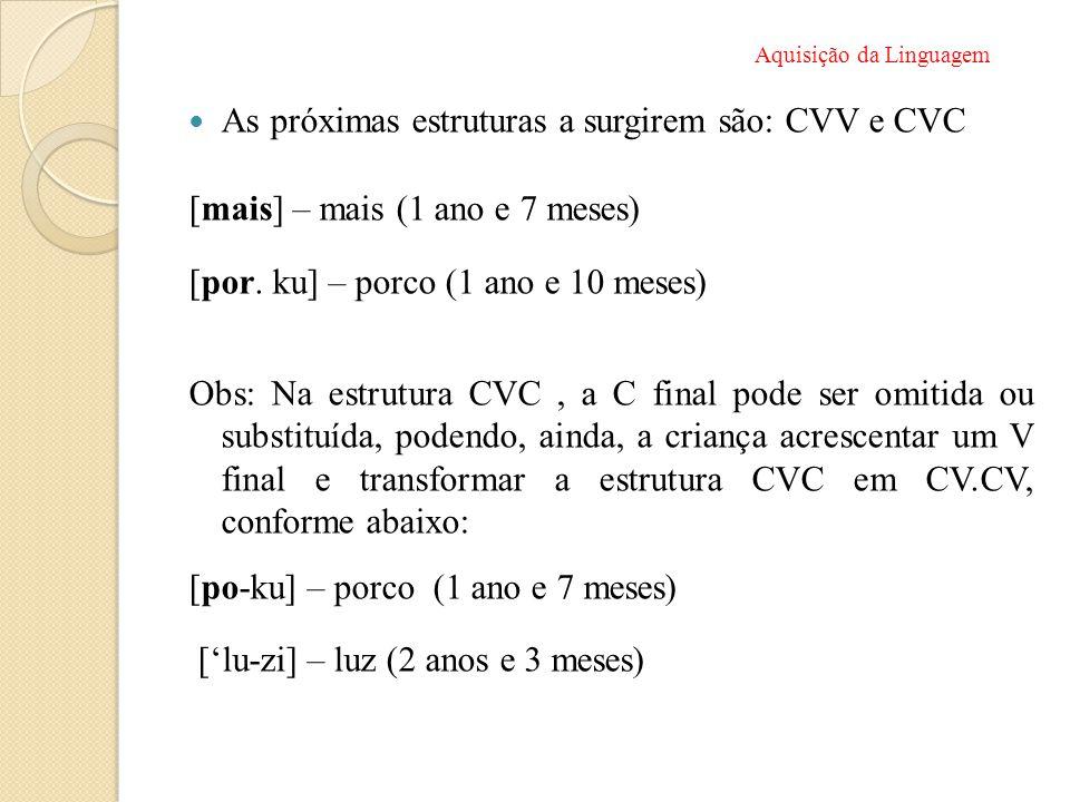  As próximas estruturas a surgirem são: CVV e CVC [mais] – mais (1 ano e 7 meses) [por. ku] – porco (1 ano e 10 meses) Obs: Na estrutura CVC, a C fin
