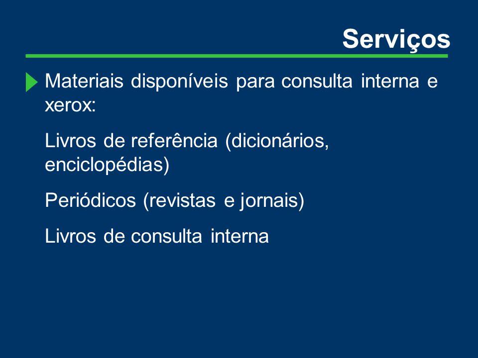 Serviços Materiais disponíveis para consulta interna e xerox: Livros de referência (dicionários, enciclopédias) Periódicos (revistas e jornais) Livros de consulta interna