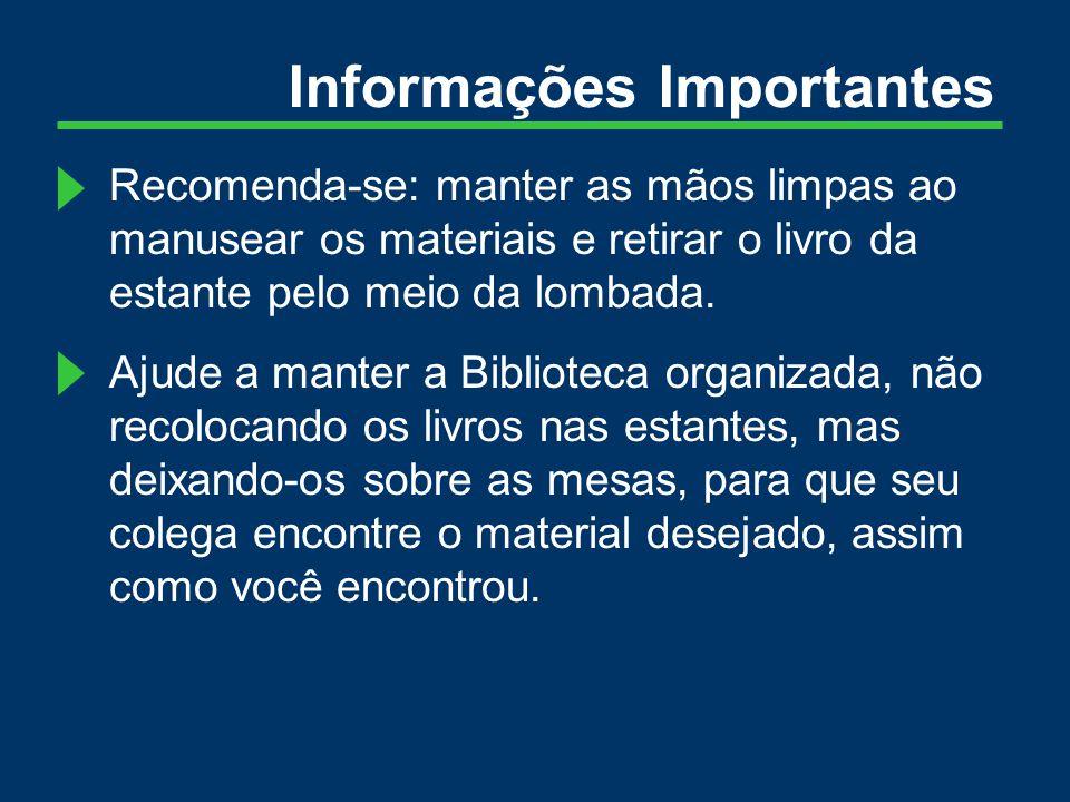 Informações Importantes Recomenda-se: manter as mãos limpas ao manusear os materiais e retirar o livro da estante pelo meio da lombada.