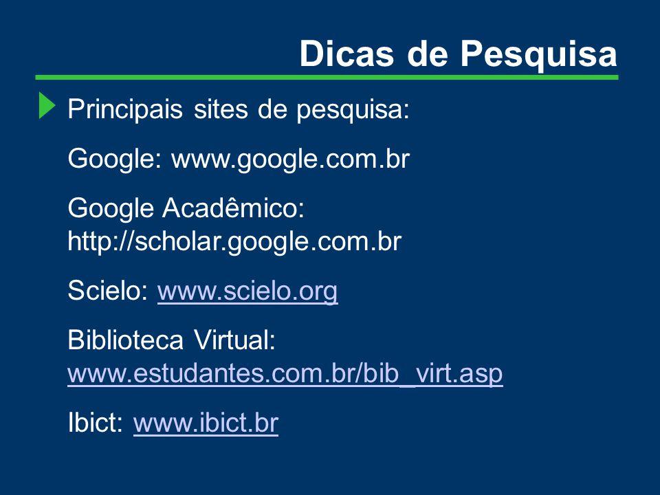 Dicas de Pesquisa Principais sites de pesquisa: Google: www.google.com.br Google Acadêmico: http://scholar.google.com.br Scielo: www.scielo.orgwww.scielo.org Biblioteca Virtual: www.estudantes.com.br/bib_virt.asp www.estudantes.com.br/bib_virt.asp Ibict: www.ibict.brwww.ibict.br