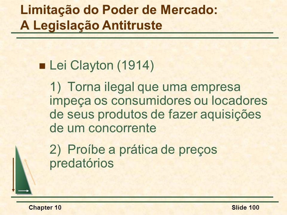 Chapter 10Slide 100  Lei Clayton (1914) 1)Torna ilegal que uma empresa impeça os consumidores ou locadores de seus produtos de fazer aquisições de um concorrente 2)Proíbe a prática de preços predatórios Limitação do Poder de Mercado: A Legislação Antitruste