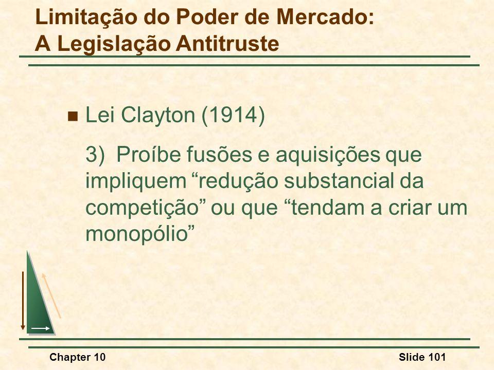 Chapter 10Slide 101  Lei Clayton (1914) 3)Proíbe fusões e aquisições que impliquem redução substancial da competição ou que tendam a criar um monopólio Limitação do Poder de Mercado: A Legislação Antitruste