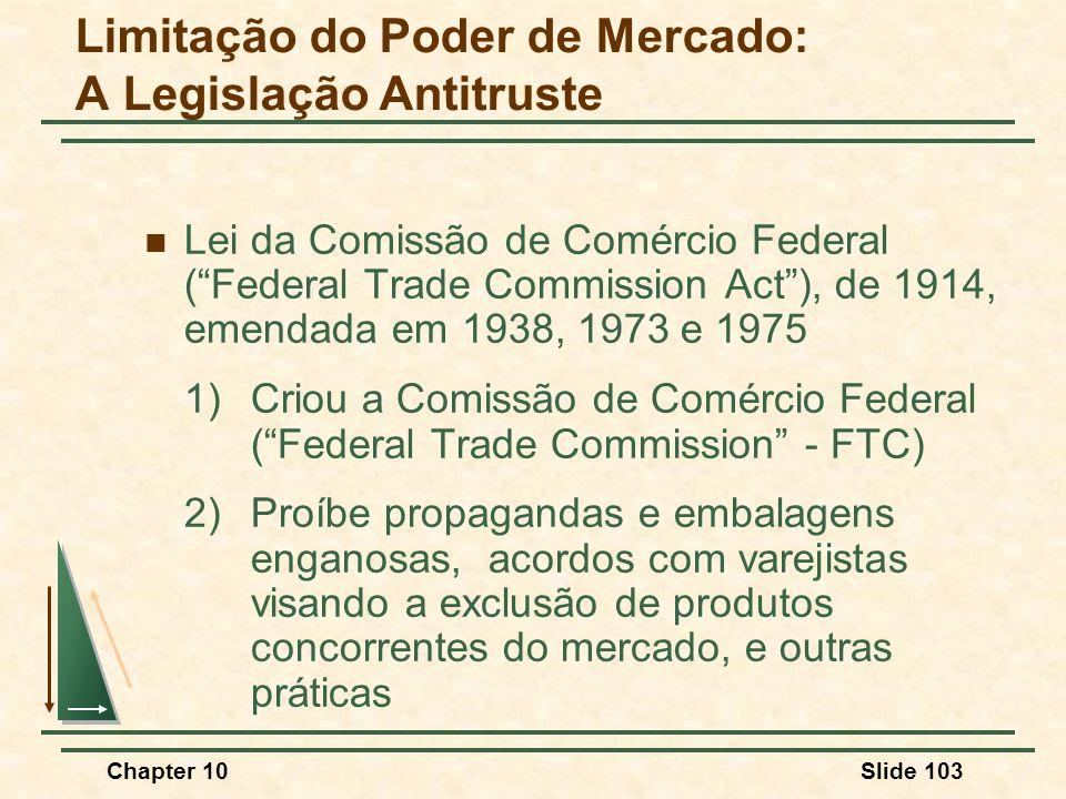 Chapter 10Slide 103  Lei da Comissão de Comércio Federal ( Federal Trade Commission Act ), de 1914, emendada em 1938, 1973 e 1975 1)Criou a Comissão de Comércio Federal ( Federal Trade Commission - FTC) 2)Proíbe propagandas e embalagens enganosas, acordos com varejistas visando a exclusão de produtos concorrentes do mercado, e outras práticas Limitação do Poder de Mercado: A Legislação Antitruste